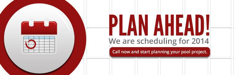 Plan ahead! We are scheduling for 2014. Call now and start planning your pool project.