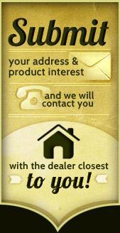Submit your address & product interest and we will contact you with the dealer closest to you!