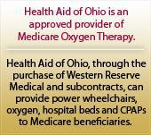 Health Aid of Ohio is an approved provider of Medicare Oxygen Therapy. Health Aid of Ohio, through the purchase of Western Reserve Medical and subcontracts, can provide power wheelchairs, oxygen, hospital beds and CPAPs to Medicare beneficiaries.