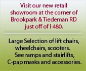 Visit our new retial showroom at the corner of Brookpark & Tiedeman RD just off of I 480. Large Selection of lift chairs, wheelchairs, scooters.   See ramps and stairlifts.  C-pap masks and accessories.