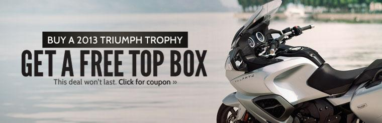 Buy a 2013 Triumph Trophy and get a free top box. This deal won't last! Click here for the coupon.