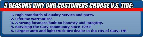 Five Reasons Why Our Customer Choose U.S. Tire: 1. High standards of quality service and parts. 2. Lifetime warranties! 3. A strong business built on honesty and integrity. 4. Servicing the Gary community since 1991! 5. Largest auto and light truck tire dealer in the city of Gary, IN!