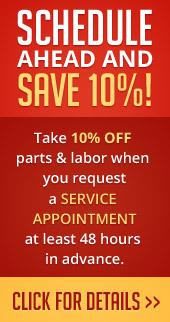 Schedule ahead and save 10%. Take 10% off parts & labor when you request a service appointment at least 48 hours in advance. Click for details