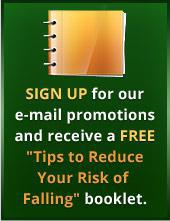 Sign up for our e-mail promotions and receive a FREE ''Tips to Reduce Your Risk of Falling'' booklet.