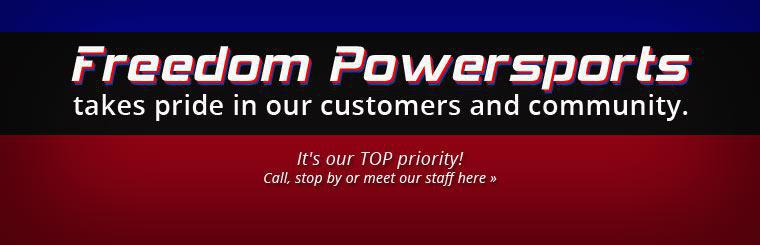 Freedom Powersports takes pride in our customers and community. It's our TOP priority! Call, stop by or click here to meet our staff.