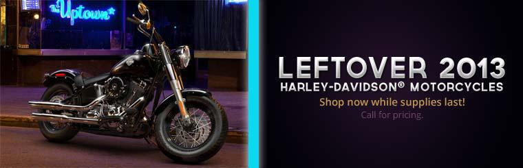 Leftover 2013 Harley-Davidson® Motorcycles: Shop now while supplies last! Call for pricing.