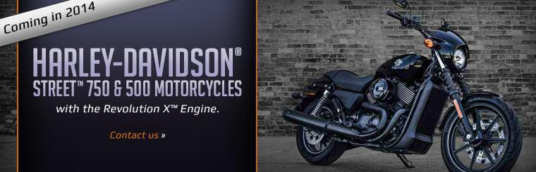 Coming in 2014: Harley-Davidson® Street™ 750 and 500 motorcycles with the Revolution X™ engine. Click here to contact us for more information.