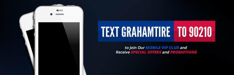 Text grahamtire to 90210 to join our Mobile VIP Club and receive special offers and promotions.