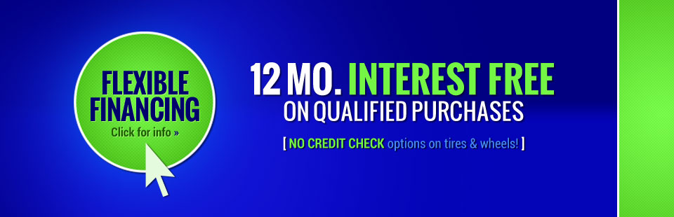 We offer 12 months interest free on qualified purchases, and no credit check options on tires and wheels! Click here for more information.