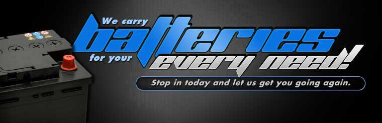 We carry batteries for your every need! Stop in today and let us get you going again.
