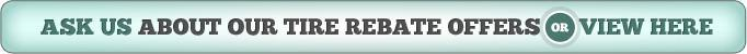 Ask us about our tire rebate offers