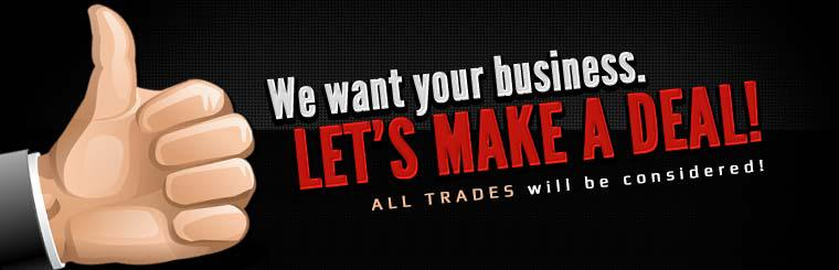 We want your business. Let's make a deal! All trades will be considered!