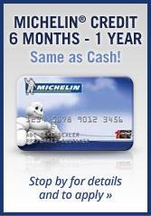Michelin® Credit 6 Months - 1 Year Same as Cash! Stop by for details and to apply.