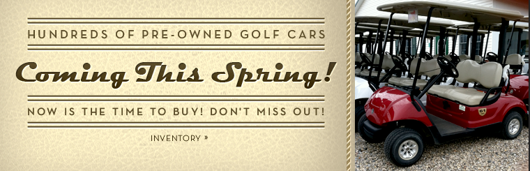 Hundreds of pre-owned golf cars are coming this spring! Now is the time to buy! Don't miss out! Click here to view the inventory.