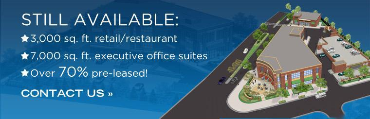 Still Available: 3,000 sq. ft. retail/restaurant and 7,000 sq. ft. executive office suites. Over 70% has been pre-leased. Click here to contact us for details.