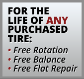 For the Life of Any Purchased Tire:  •Free Rotation •Free Balance •Free Flat Repair
