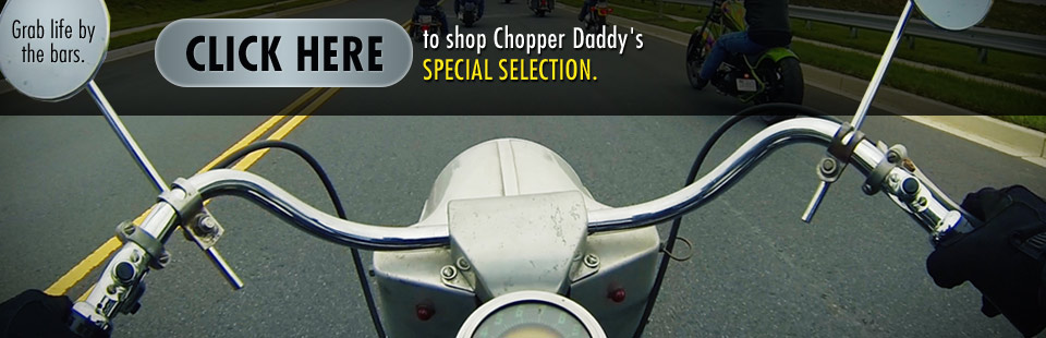 Click here to shop Chopper Daddy's Special Selection.