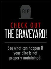 •Check out The Graveyard! See what can happen if your bike is not properly maintained!