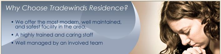 Why choose Tradwinds Residence? We offer the most modern, well maintained, and safest facility in the area. A highly trained and caring staff. Well managed by an involved team.