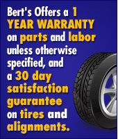 Bert's Offers a 1 year warranty on parts and labor unless otherwise specified, and a 30 day satisfaction guarantee on tires and alignments.