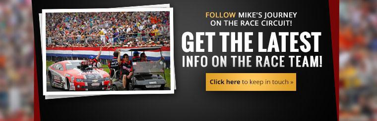 Follow Mike's journey on the race circuit and get the latest info on the race team! Click here to keep in touch.