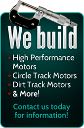We Build: High Performance Motors, Circle Track Motors, Dirt Track Motors, and More! Contact us today for information!