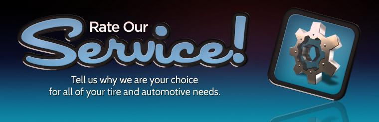 Rate Our Service: Tell us why we are your choice for all of your tire and automotive needs! Click here to complete our survey.