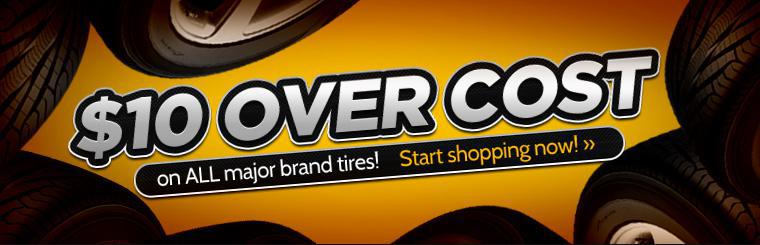 $10 over cost now on all major brand tires! Click here to start shopping.