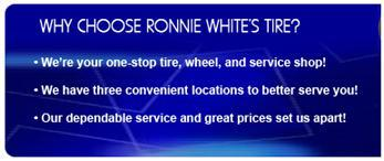 Why Choose Ronnie White's Tire? We're your one-stop tire, wheel, and service shop! We have three convenient locations to better serve you! Our dependable service and great prices set us apart!