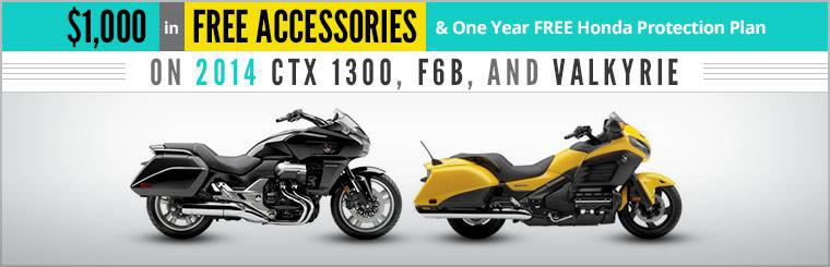 Receive $1,000 in free accessories and one year free Honda protection plan on 2014 CTX 1300, F6B, and Valkyrie. Click here to view our online showcase.