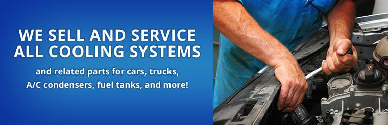 We sell and service all cooling systems and related parts for cars, trucks, A/C condensers, fuel tanks, and more!