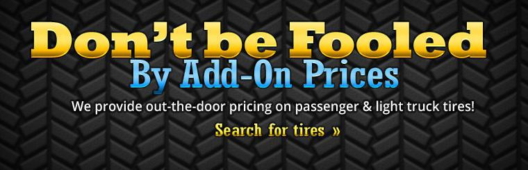 Don't be fooled by add-on pricing. We provide out-the-door pricing on passenger & light truck tires! Click here to start your tire search.