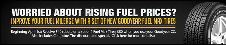 Worried about rising fuel prices?  Improve your fuel mileage with a set of new Goodyear Fuel Max Tires. Beginning April 1st: Receive $40 rebate on a set of 4 Fuel Max Tires; $80 when you use your Goodyear CC. Also includes Columbus Tire discount and special.  Click here for more details.