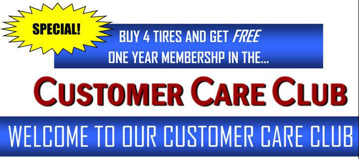 Special Buy 4 tires and get free one year membership in the Customer Care Club. Welcome to our Customer Care Club