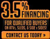 3.5% Financing for qualified buyers on ATVs, Sleds, & Side x Sides!