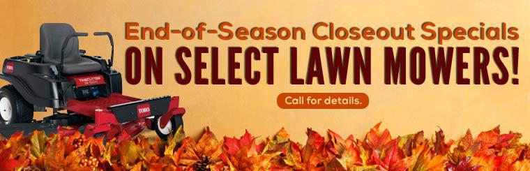 End-of-Season Closeout Specials on Select Lawn Mowers: Call for details.