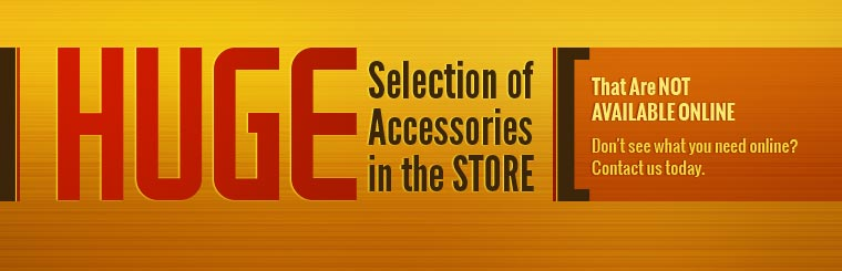 We have a huge selection of accessories in the store that are not available online. Don't see what you need online? Contact us today.