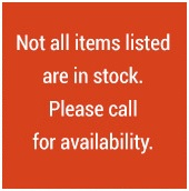 Not all items listed are in stock. Please call for availability.
