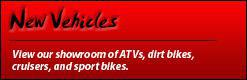 New Vehicles: View our showroom of ATVs, Dirt Bikes, Cruisers, and Sport Bikes.