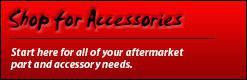 Shop for Accessories: Start here for all of your aftermarket part and accessory needs.