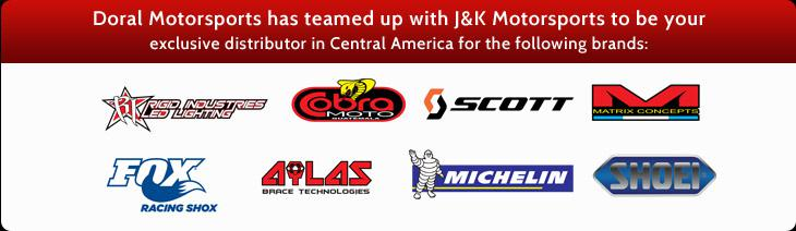 Doral Motorsports has teamed up with J&K Motorsports to be your exclusive distributor in Central America for the following brands: Rigid Industries LED Lighting, Cobra Moto, Scott, Matrix Concepts, Fox Racing Shox, Ailas Brace Technologies, Michelin®, and Shoei.