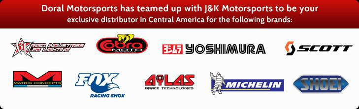 Doral Motorsports has teamed up with J&K Motorsports to be your exclusive distributor in Central America for the following brands: Rigid Industries LED Lighting, Cobra Moto, Yoshimura, Scott, Matrix Concepts, Fox Racing Shox, Ailas Brace Technologies, Michelin®, and Shoei.