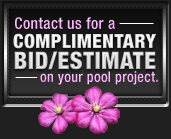 Contact us for a complimentary bid/estimate on your pool project.
