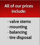 All of our prices include: · valve stems · mounting · balancing · tire disposal