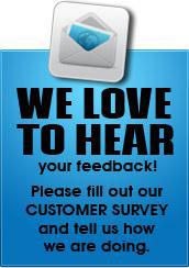 We love to hear your feedback! Please fill out our Customer Survey and tell us how we are doing.