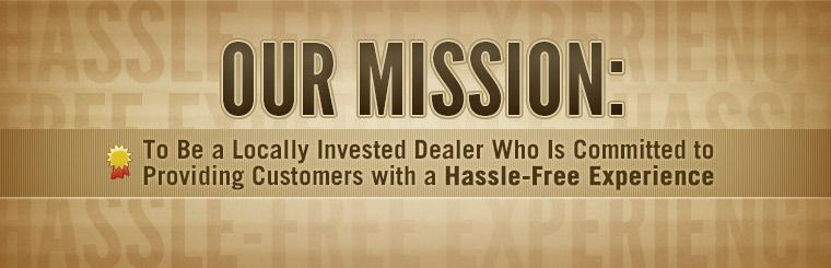 Our mission is to be a locally invested dealer who is committed to providing customers with a hassle-free experience.