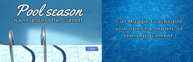 Pool season is just around the corner! Call Maggie to schedule your opening, repairs, or liner replacement.