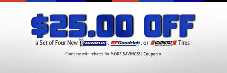 Get $25.00 off a set of four new Michelin®, BFGoodrich®, or Uniroyal® tires! Combine with rebates for more savings! Click here to print the coupon.
