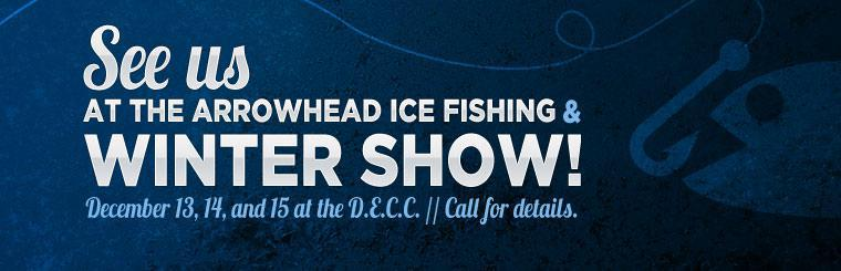 See us at the Arrowhead Ice Fishing & Winter Show December 13, 14, and 15 at the D.E.C.C. Call for details.