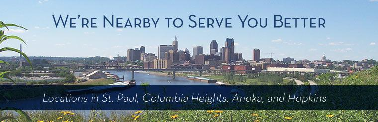 We're here to serve you. We have locations in St. Paul, Columbia Heights, Anoka, and Hopkins.